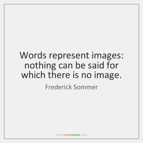 Words represent images: nothing can be said for which there is no ...