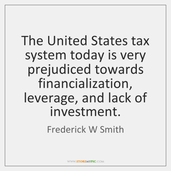 The United States tax system today is very prejudiced towards financialization, leverage, ...