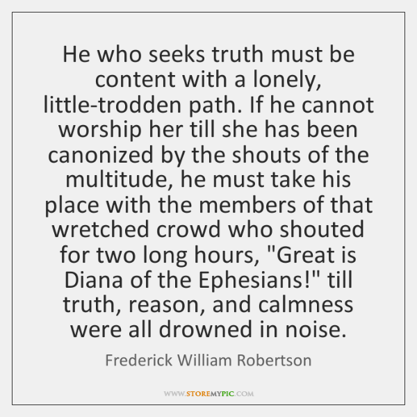 He who seeks truth must be content with a lonely, little-trodden path. ...