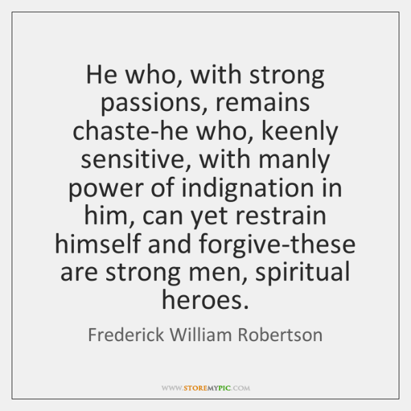 He who, with strong passions, remains chaste-he who, keenly sensitive, with manly ...