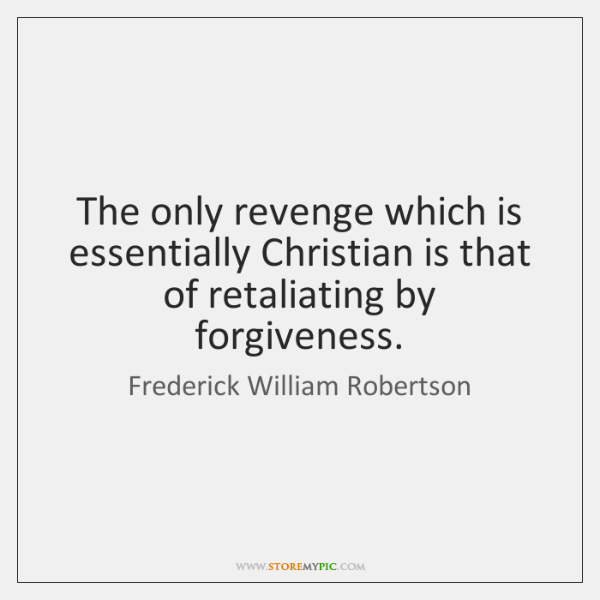 The only revenge which is essentially Christian is that of retaliating by ...