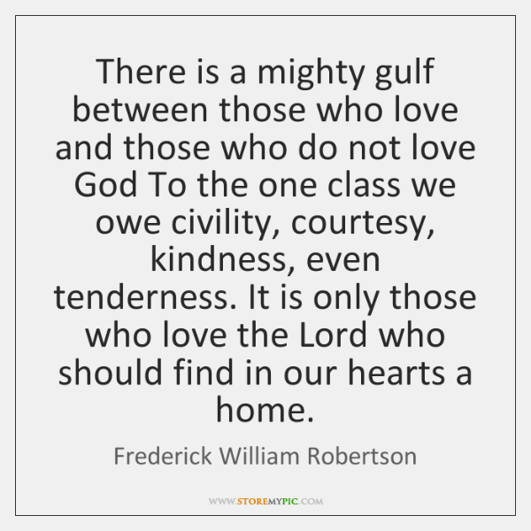 There is a mighty gulf between those who love and those who ...