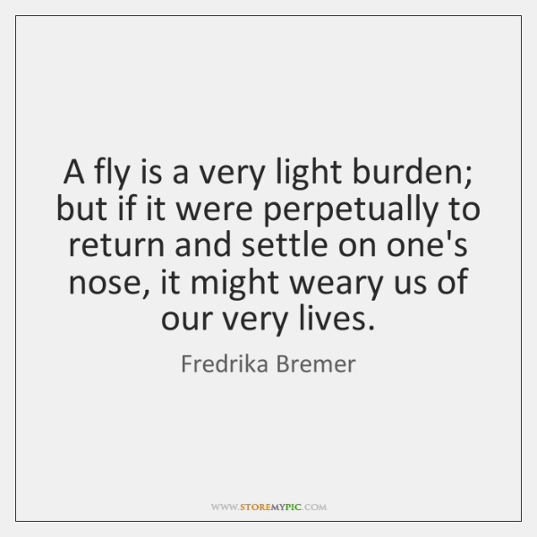 A fly is a very light burden; but if it were perpetually ...