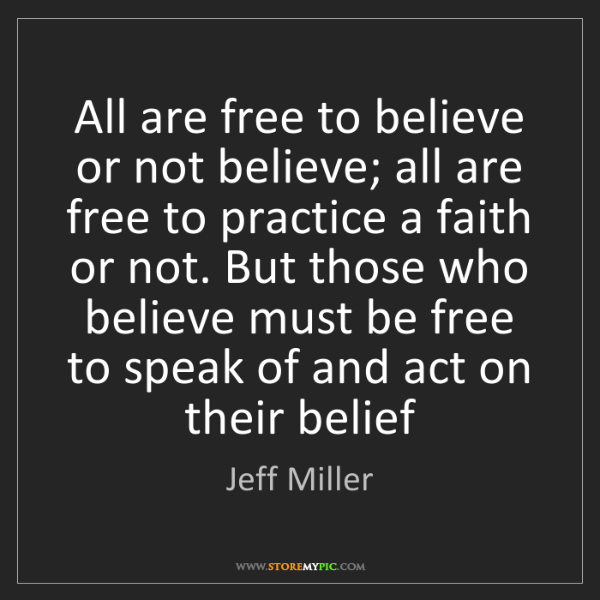 Jeff Miller: All are free to believe or not believe; all are free...