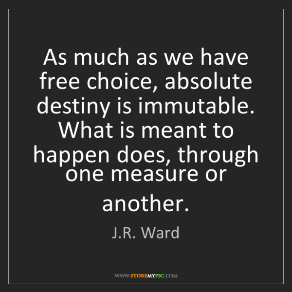 J.R. Ward: As much as we have free choice, absolute destiny is immutable....