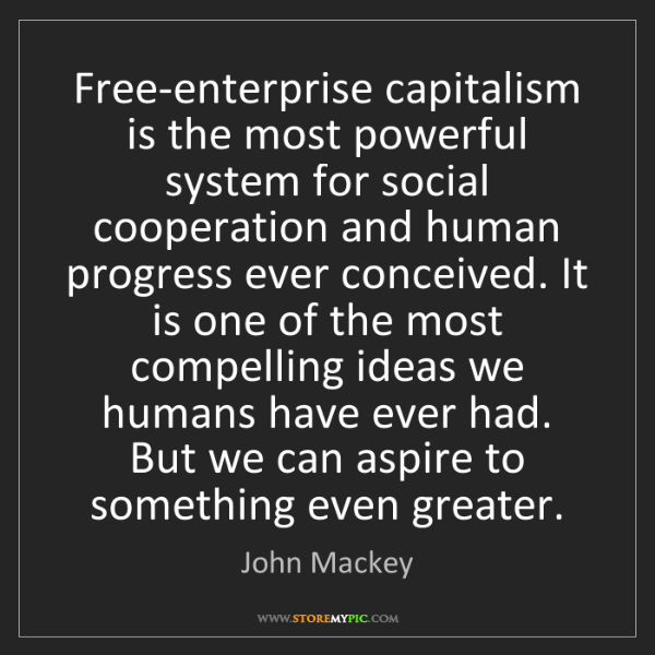John Mackey: Free-enterprise capitalism is the most powerful system...