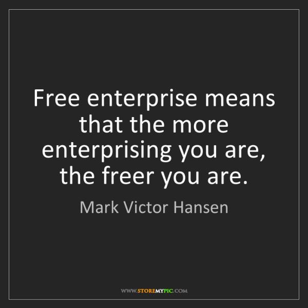 Mark Victor Hansen: Free enterprise means that the more enterprising you...