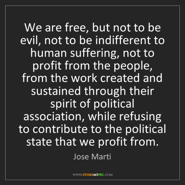 Jose Marti: We are free, but not to be evil, not to be indifferent...