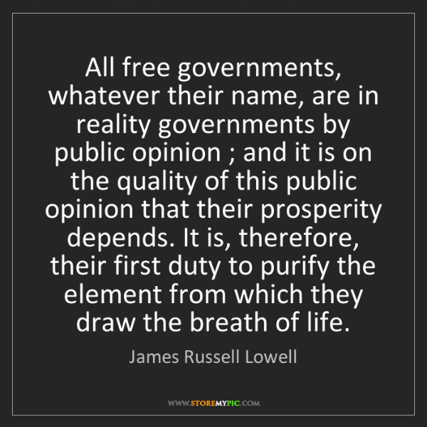 James Russell Lowell: All free governments, whatever their name, are in reality...