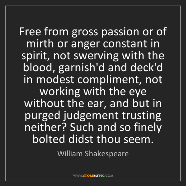 William Shakespeare: Free from gross passion or of mirth or anger constant...