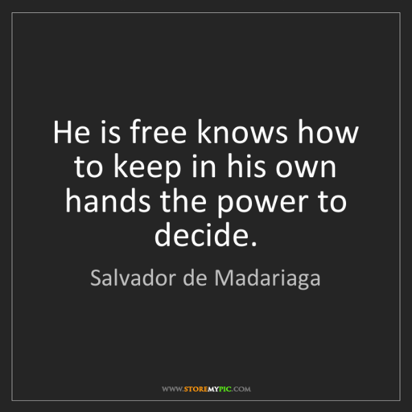 Salvador de Madariaga: He is free knows how to keep in his own hands the power...