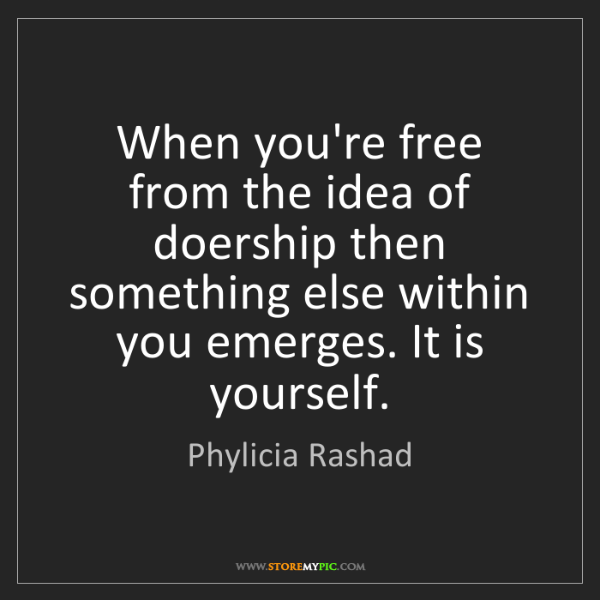 Phylicia Rashad: When you're free from the idea of doership then something...