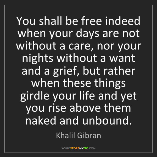 Khalil Gibran: You shall be free indeed when your days are not without...