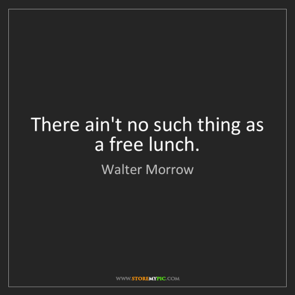 Walter Morrow: There ain't no such thing as a free lunch.