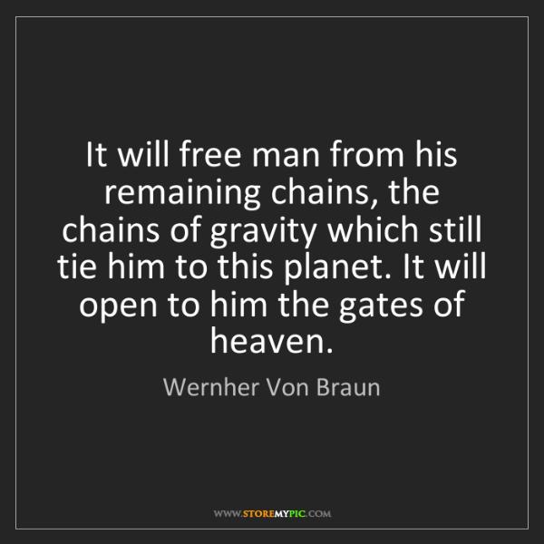 Wernher Von Braun: It will free man from his remaining chains, the chains...