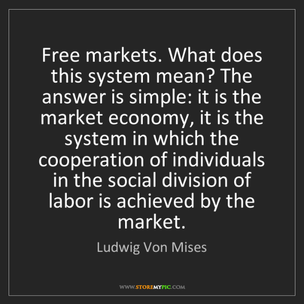 Ludwig Von Mises: Free markets. What does this system mean? The answer...