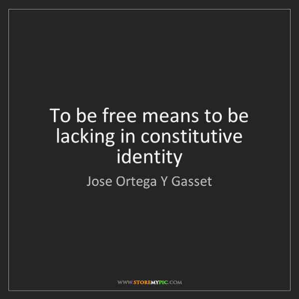 Jose Ortega Y Gasset: To be free means to be lacking in constitutive identity