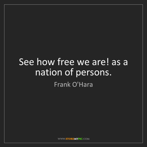 Frank O'Hara: See how free we are! as a nation of persons.