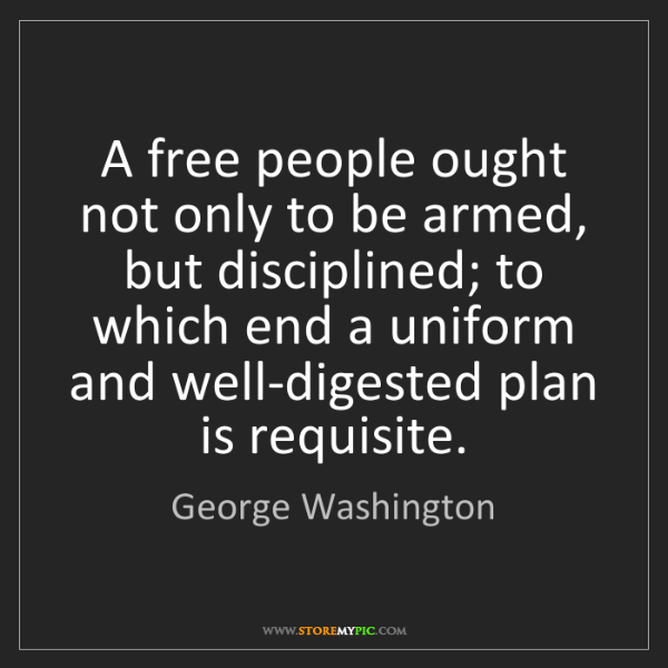 George Washington: A free people ought not only to be armed, but disciplined;...