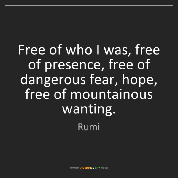 Rumi: Free of who I was, free of presence, free of dangerous...