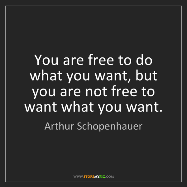 Arthur Schopenhauer: You are free to do what you want, but you are not free...