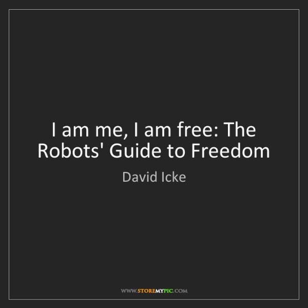 David Icke: I am me, I am free: The Robots' Guide to Freedom