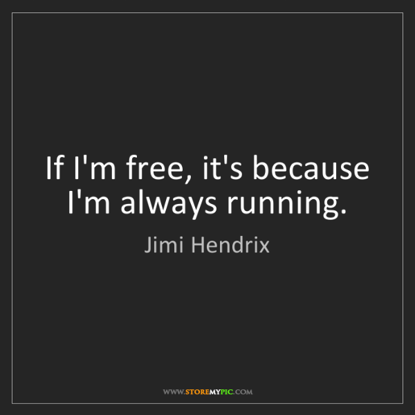Jimi Hendrix: If I'm free, it's because I'm always running.