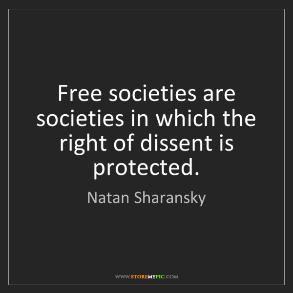 Natan Sharansky: Free societies are societies in which the right of dissent...