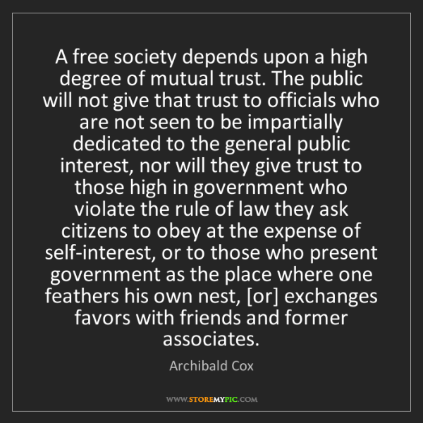 Archibald Cox: A free society depends upon a high degree of mutual trust....