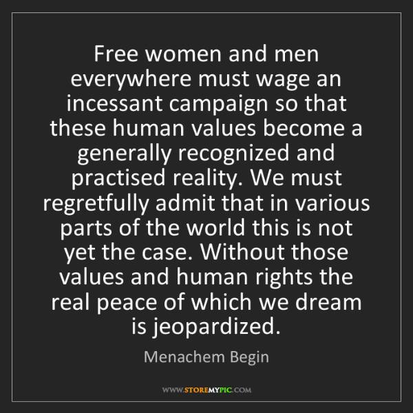 Menachem Begin: Free women and men everywhere must wage an incessant...