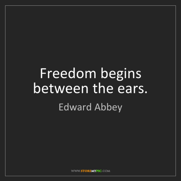 Edward Abbey: Freedom begins between the ears.