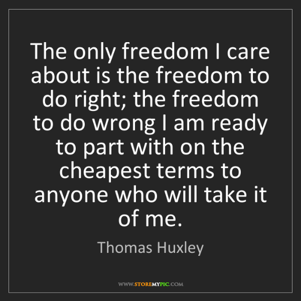Thomas Huxley: The only freedom I care about is the freedom to do right;...