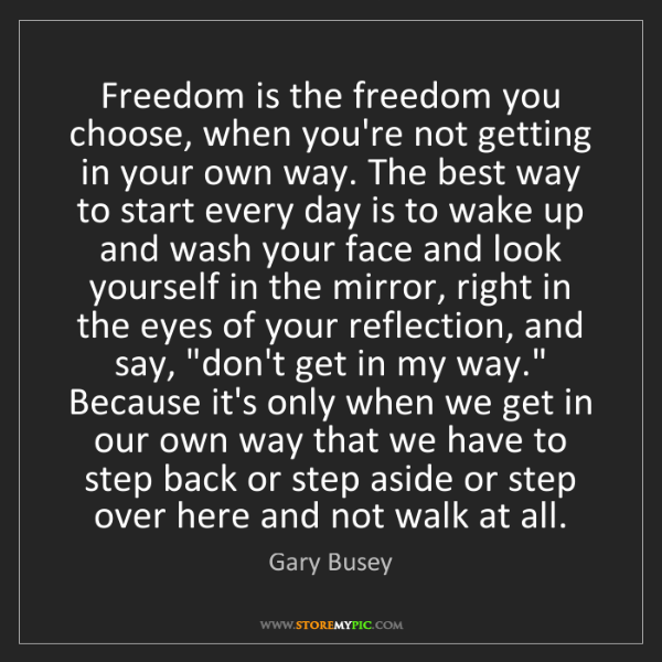 Gary Busey: Freedom is the freedom you choose, when you're not getting...