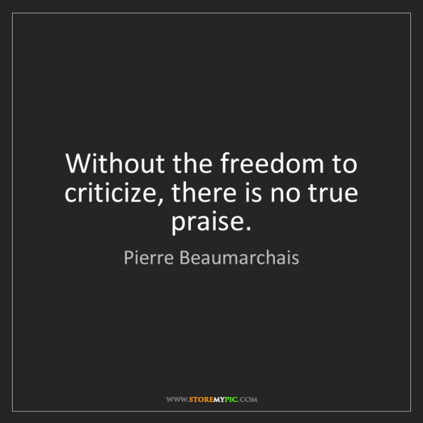 Pierre Beaumarchais: Without the freedom to criticize, there is no true praise.