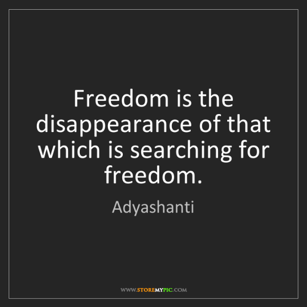 Adyashanti: Freedom is the disappearance of that which is searching...