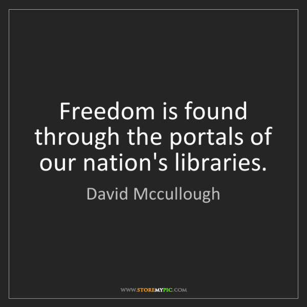 David Mccullough: Freedom is found through the portals of our nation's...