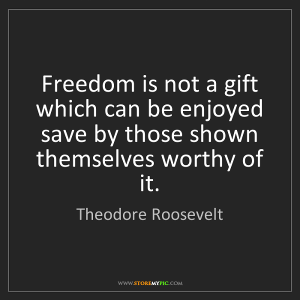 Theodore Roosevelt: Freedom is not a gift which can be enjoyed save by those...