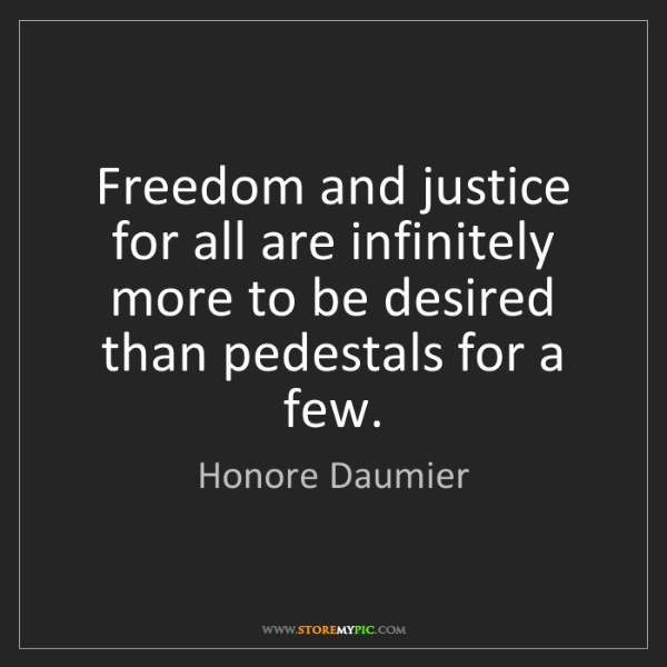 Honore Daumier: Freedom and justice for all are infinitely more to be...