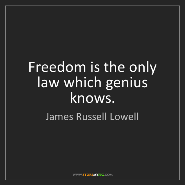 James Russell Lowell: Freedom is the only law which genius knows.