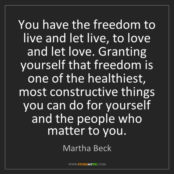 Martha Beck: You have the freedom to live and let live, to love and...