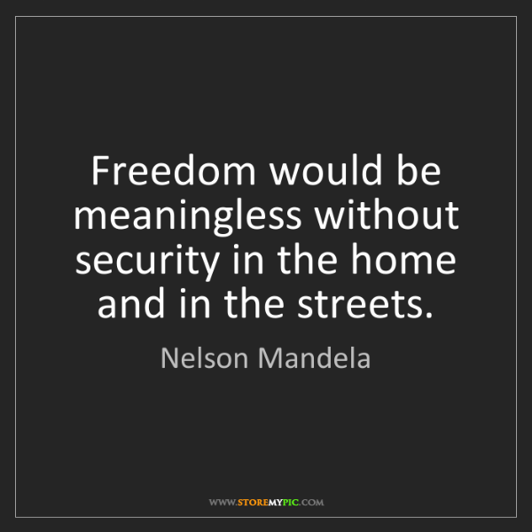 Nelson Mandela: Freedom would be meaningless without security in the...