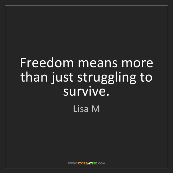 Lisa M: Freedom means more than just struggling to survive.