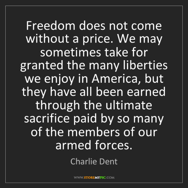 Charlie Dent: Freedom does not come without a price. We may sometimes...