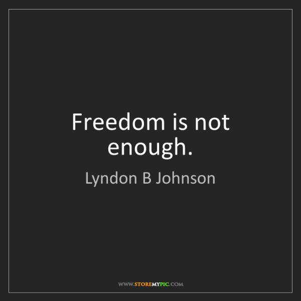 Lyndon B Johnson: Freedom is not enough.