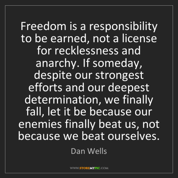 Dan Wells: Freedom is a responsibility to be earned, not a license...