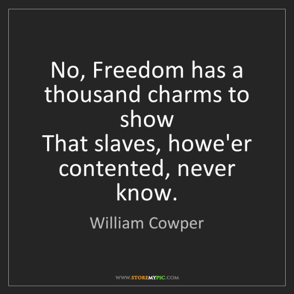 William Cowper: No, Freedom has a thousand charms to show  That slaves,...