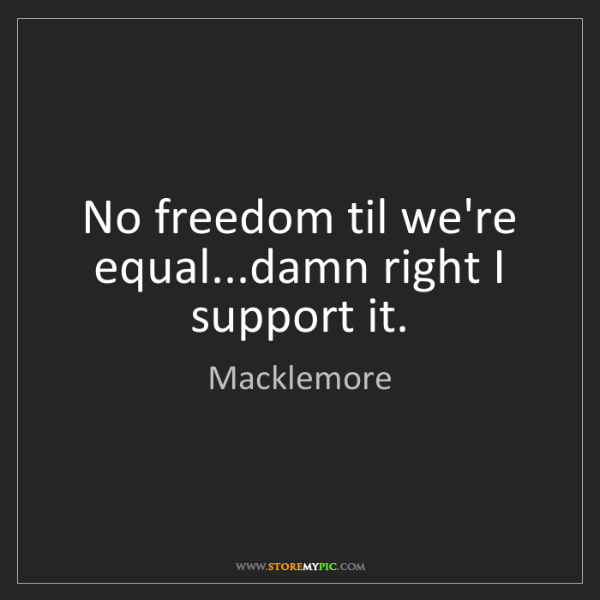 Macklemore: No freedom til we're equal...damn right I support it.