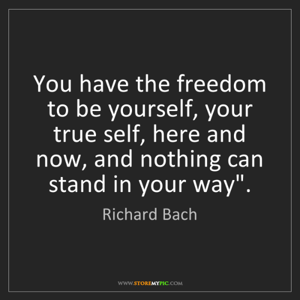Richard Bach: You have the freedom to be yourself, your true self,...