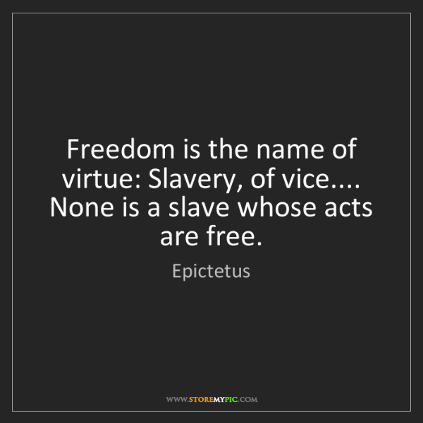 Epictetus: Freedom is the name of virtue: Slavery, of vice.... None...