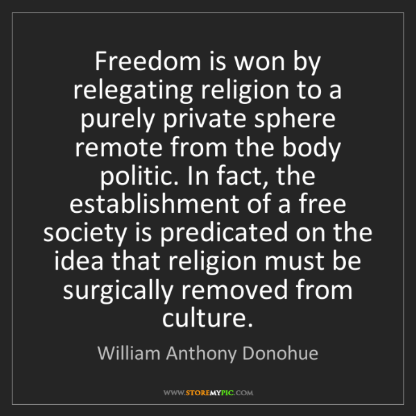 William Anthony Donohue: Freedom is won by relegating religion to a purely private...